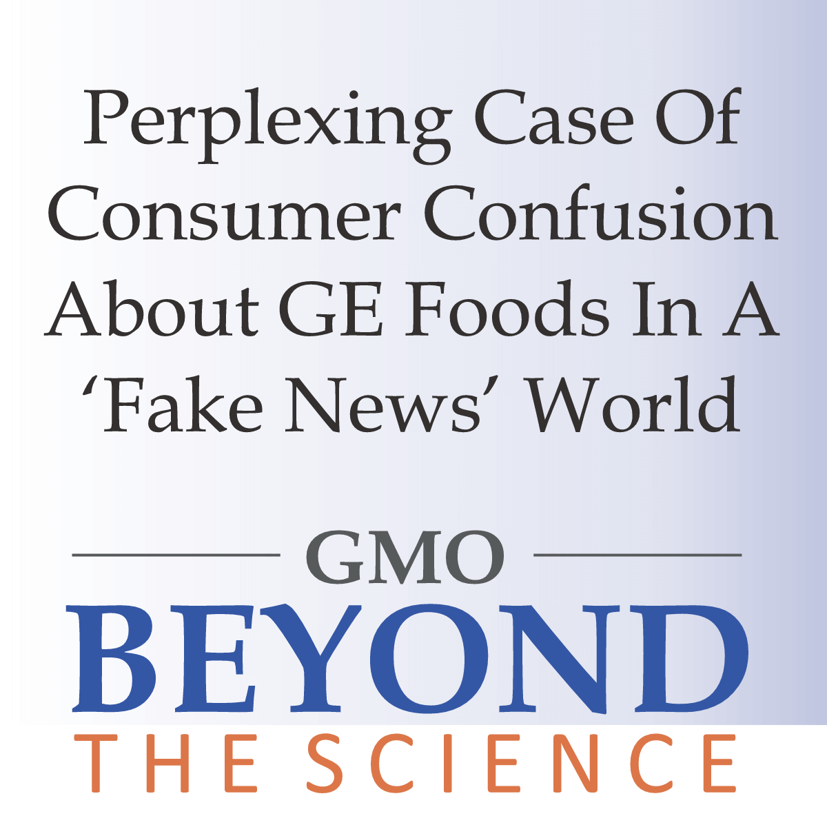 Perplexing Case Of Consumer Confusion About GE Foods In a 'Fake News' World